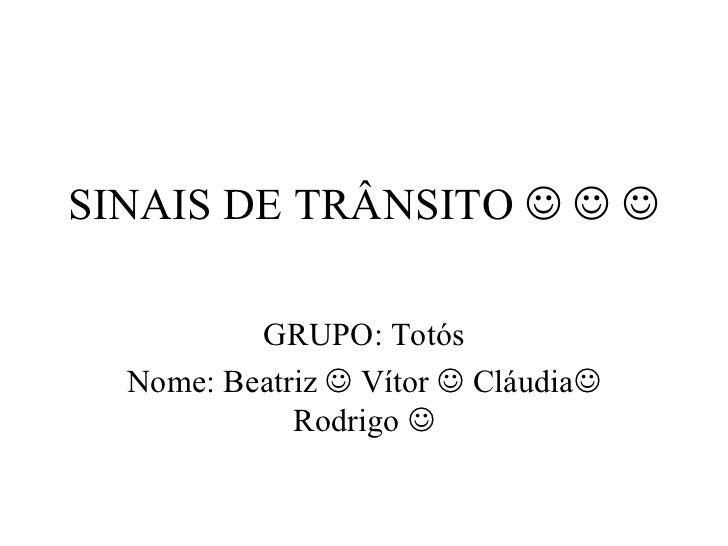 SINAIS DE TRÂNSITO         GRUPO: Totós Nome: Beatriz    Vítor    Cláudia   Rodrigo  