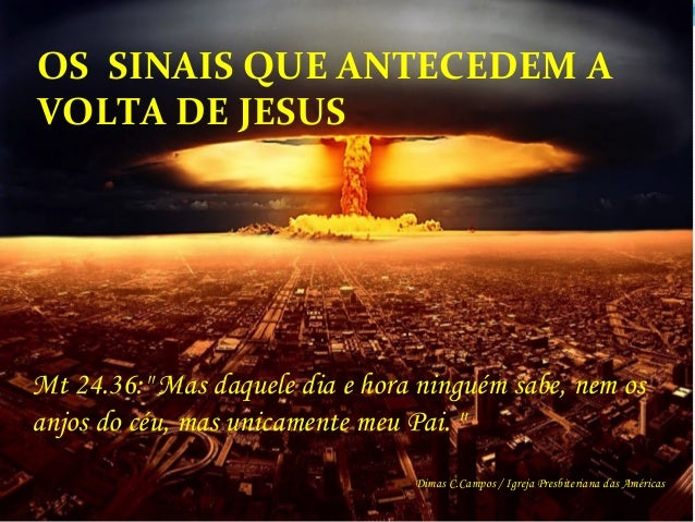 """OS    SINAIS  QUE  ANTECEDEM  A   VOLTA  DE  JESUS     Mt 24.36:"""" Mas daquele dia e hora ninguém sabe,..."""