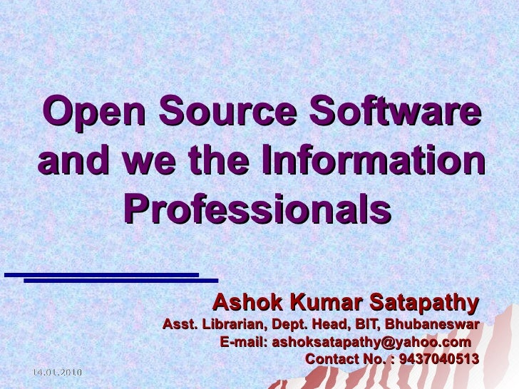 Open Source Software and we the Information Professionals   Ashok Kumar Satapathy Asst. Librarian, Dept. Head, BIT, Bhuban...
