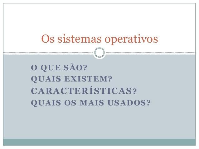 Os sistemas operativos O QUE SÃO? QUAIS EXISTEM?  CARACTERÍSTICAS ? QUAIS OS MAIS USADOS?