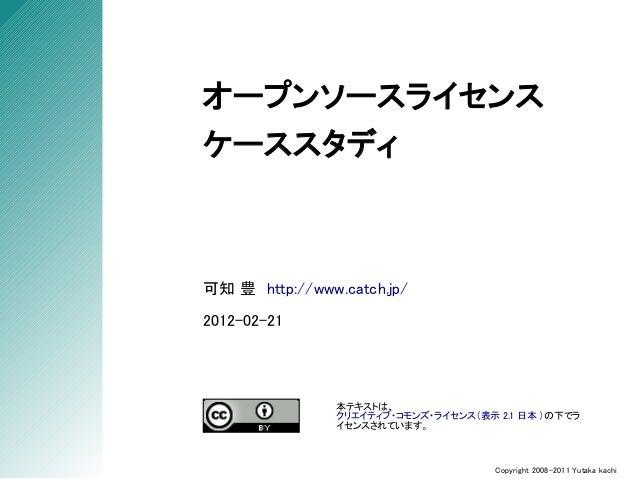 オープンソースライセンスケーススタディ可知 豊 http://www.catch.jp/2012-02-21                本テキストは、                クリエイティブ・コモンズ・ライセンス(表示 2.1 日本 ...