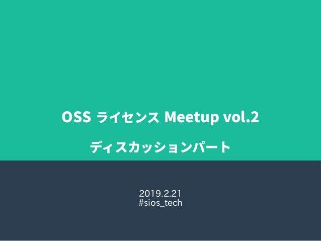 OSS ライセンス Meetup vol.2 ディスカッションパート 2019.2.21 #sios_tech