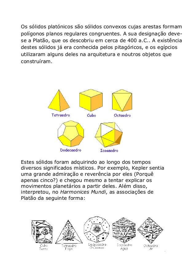 Os sólidos platónicos são sólidos convexos cujas arestas formampolígonos planos regulares congruentes. A sua designação de...