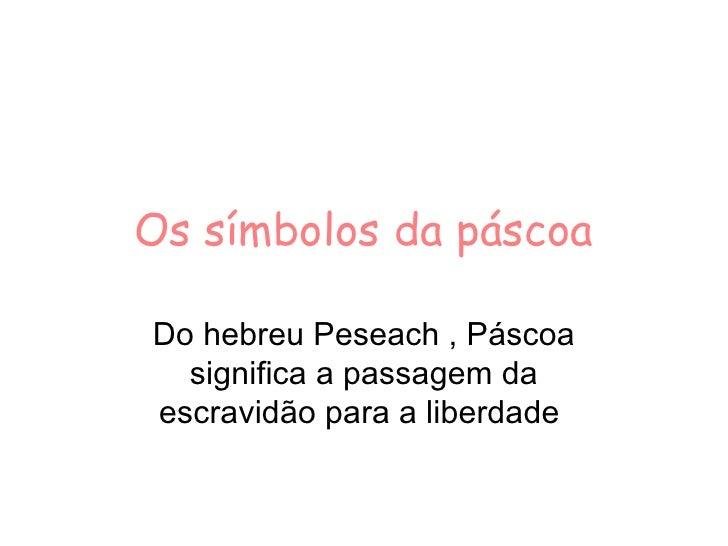 Os símbolos da páscoa Do hebreu Peseach , Páscoa significa a passagem da escravidão para a liberdade