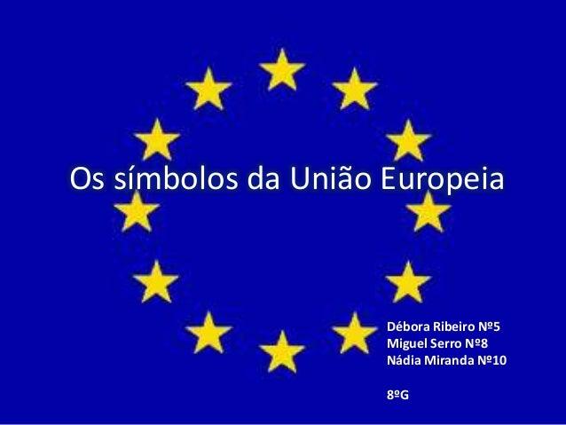 Os símbolos da União Europeia Débora Ribeiro Nº5 Miguel Serro Nº8 Nádia Miranda Nº10 8ºG
