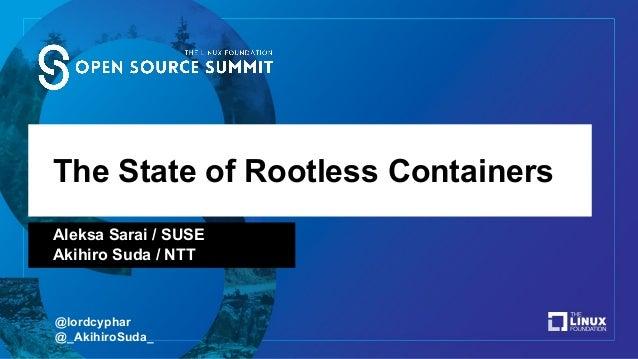 The State of Rootless Containers Aleksa Sarai / SUSE Akihiro Suda / NTT @lordcyphar @_AkihiroSuda_