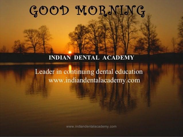 GOOD MORNING GOOD MORNING INDIAN DENTAL ACADEMY Leader in continuing dental education www.indiandentalacademy.com www.indi...