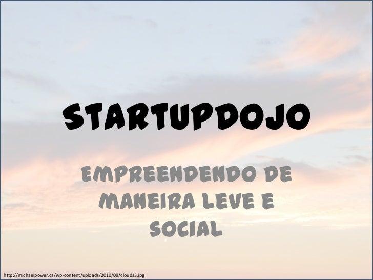 StartupDojo<br />Empreendendo de maneira leve e social<br />http://michaelpower.ca/wp-content/uploads/2010/09/clouds3.jpg<...