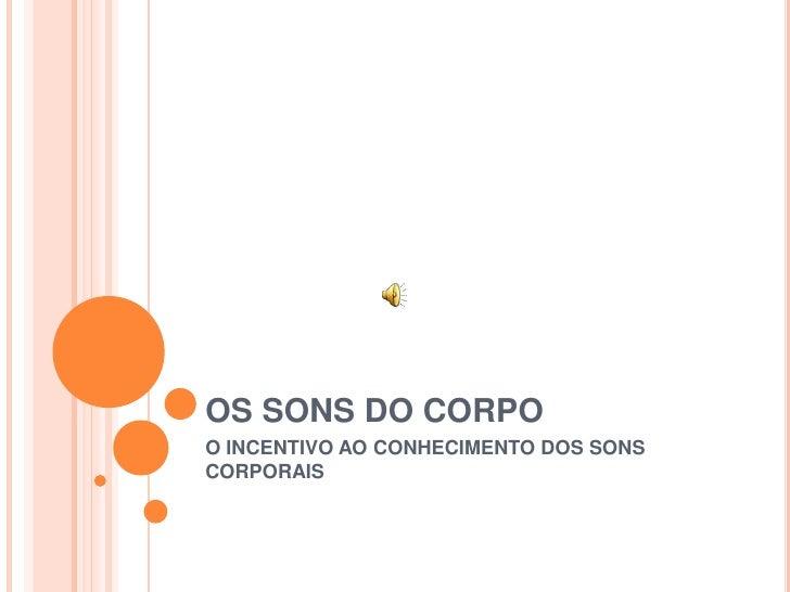 OS SONS DO CORPO<br />O INCENTIVO AO CONHECIMENTO DOS SONS CORPORAIS<br />