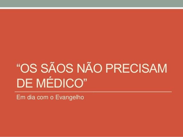 """""""OS SÃOS NÃO PRECISAM  DE MÉDICO""""  Em dia com o Evangelho"""