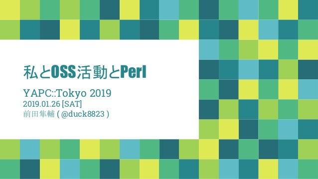 私とOSS活動とPerl YAPC::Tokyo 2019 2019.01.26 [SAT] 前田隼輔 ( @duck8823 )
