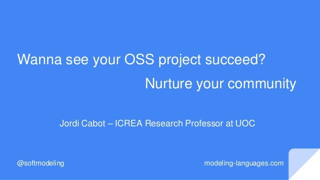 Wanna see your OSS project succeed? Nurture your community Jordi Cabot – ICREA Research Professor at UOC @softmodeling mod...