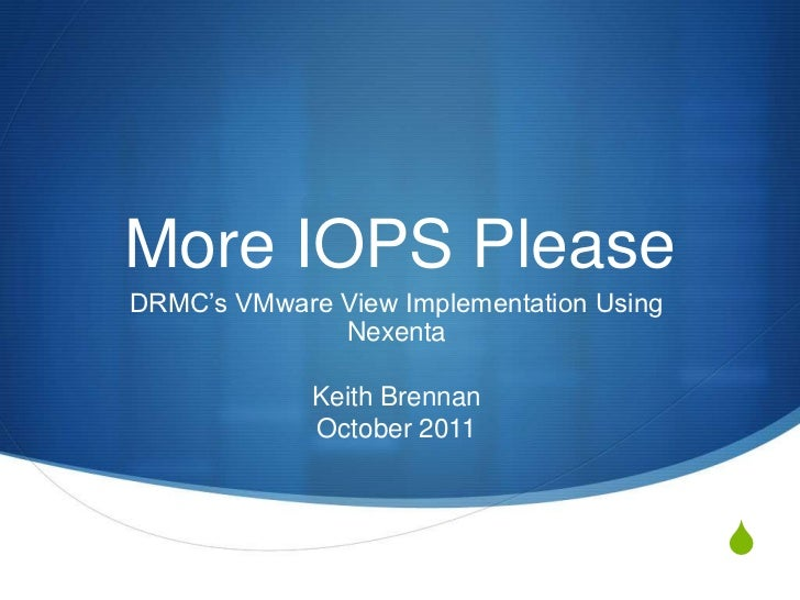 More IOPS PleaseDRMC's VMware View Implementation Using              Nexenta             Keith Brennan             October...