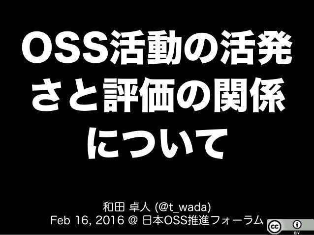 OSS活動の活発 さと評価の関係 について 和田 卓人 (@t_wada) Feb 16, 2016 @ 日本OSS推進フォーラム