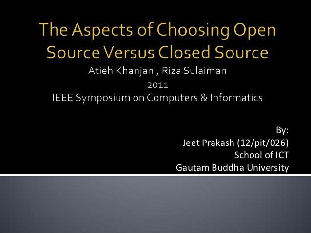 open source vs close source The pros of open-source evolving marketplace the involvement of communities of developers to extend and supply plugins for the system mean someone somewhere would have likely built something similar to what you want already, which you can reuse.