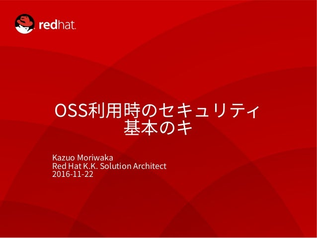 Copyright Red Hat K.K. All rights reserved. 1 OSS利用時のセキュリティ 基本のキ Kazuo Moriwaka Red Hat K.K. Solution Architect 2016-11-22