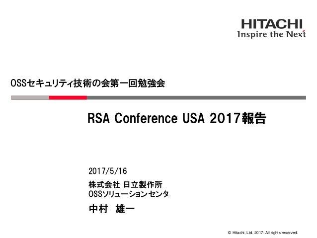 © Hitachi, Ltd. 2017. All rights reserved. OSSセキュリティ技術の会第一回勉強会 株式会社 日立製作所 OSSソリューションセンタ 2017/5/16 中村 雄一 RSA Conference USA...