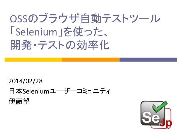 OSSのブラウザ自動テストツール 「Selenium」を使った、 開発・テストの効率化 2014/02/28 日本Seleniumユーザーコミュニティ 伊藤望