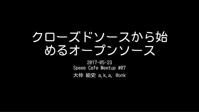 クローズドソースから始 めるオープンソース 2017-05-23 Speee Cafe Meetup #07 大仲 能史 a.k.a. @onk