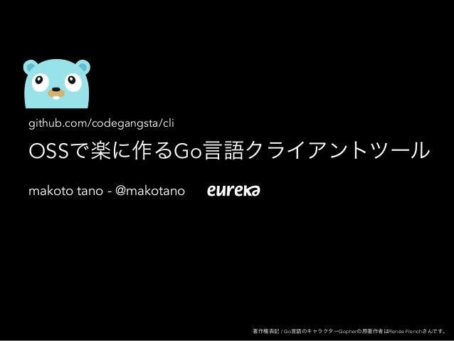 github.com/codegangsta/cli OSSで楽に作るGo言語クライアントツール makoto tano - @makotano 著作権表記 / Go言語のキャラクターGopherの原著作者はRenée Frenchさんです。