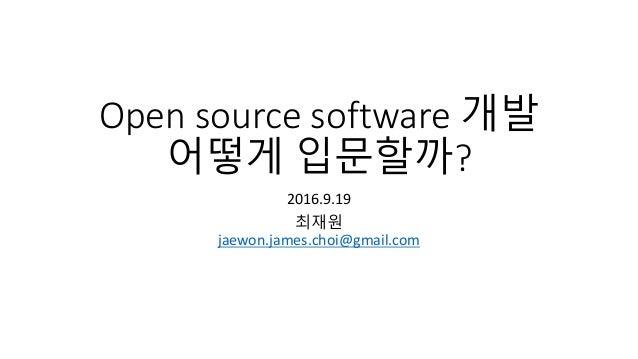 Open source software 개발 어떻게 입문할까? 2016.9.19 최재원 jaewon.james.choi@gmail.com