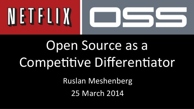 Open	   Source	   as	   a	    Compe//ve	   Differen/ator	    Ruslan	   Meshenberg	    25	   March	   2014
