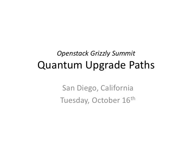 Openstack Grizzly SummitQuantum Upgrade Paths     San Diego, California    Tuesday, October 16th