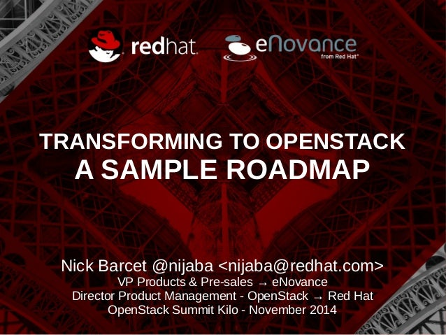 TRANSFORMING TO OPENSTACK  A SAMPLE ROADMAP  Nick Barcet @nijaba <nijaba@redhat.com>  VP Products & Pre-sales → eNovance  ...
