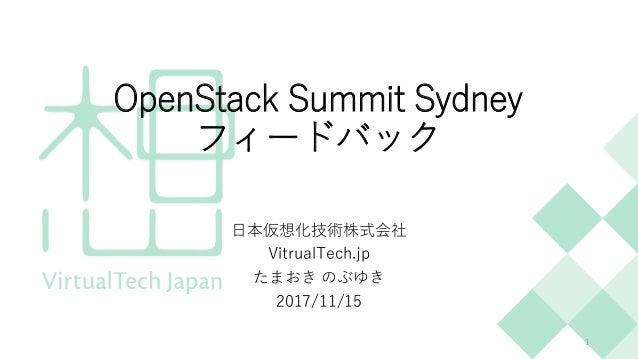 OpenStack Summit Sydney フィードバック 日本仮想化技術株式会社 VitrualTech.jp たまおき のぶゆき 2017/11/15 1