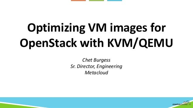 Optimizing VM images forOpenStack with KVM/QEMUChet BurgessSr. Director, EngineeringMetacloud