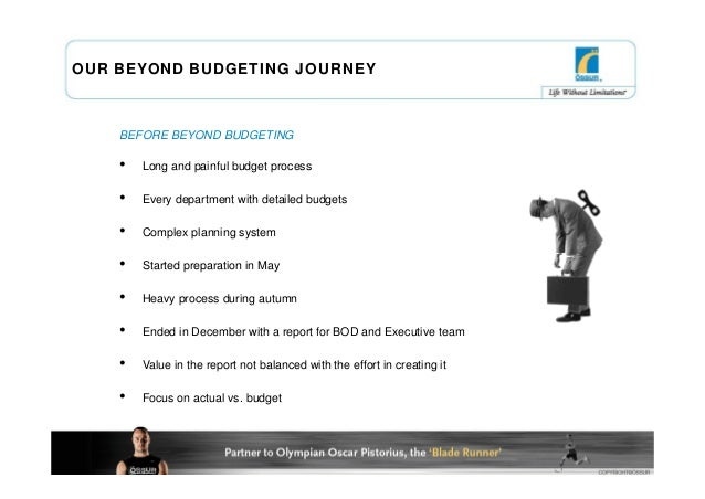 OUR BEYOND BUDGETING JOURNEY    BEFORE BEYOND BUDGETING    •   Long and painful budget process    •   Every department wit...