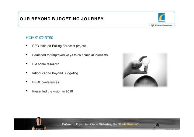 OUR BEYOND BUDGETING JOURNEY  HOW IT STARTED  •   CFO initiated Rolling Forecast project  •   Searched for improved ways t...