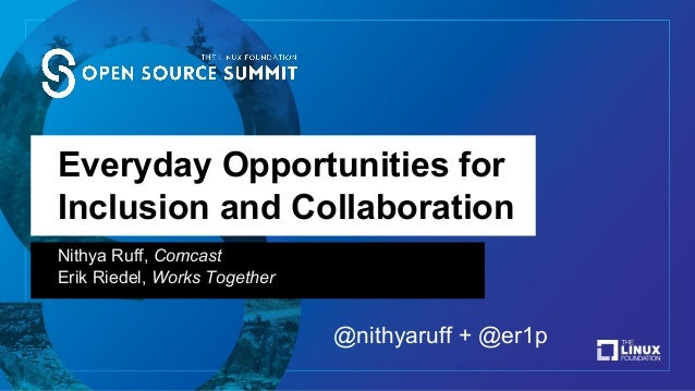 Everyday Opportunities for Inclusion and Collaboration Nithya Ruff, Comcast Erik Riedel, Works Together @nithyaruff + @er1p
