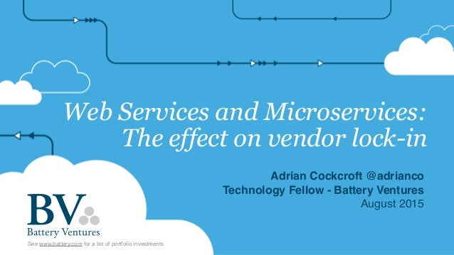 Web Services and Microservices: The effect on vendor lock-in Adrian Cockcroft @adrianco Technology Fellow - Battery Ventur...