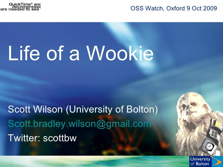OSS Watch, Oxford 9 Oct 2009 Life of a Wookie Scott Wilson (University of Bolton) Scott. bradley [email_address] Twitter: ...