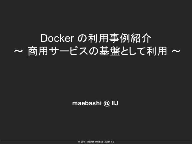 © 2015 Internet Initiative Japan Inc. Docker の利用事例紹介 ~ 商用サービスの基盤として利用 ~ maebashi @ IIJ