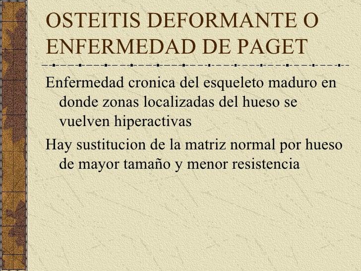 OSTEITIS DEFORMANTE O ENFERMEDAD DE PAGET <ul><li>Enfermedad cronica del esqueleto maduro en donde zonas localizadas del h...
