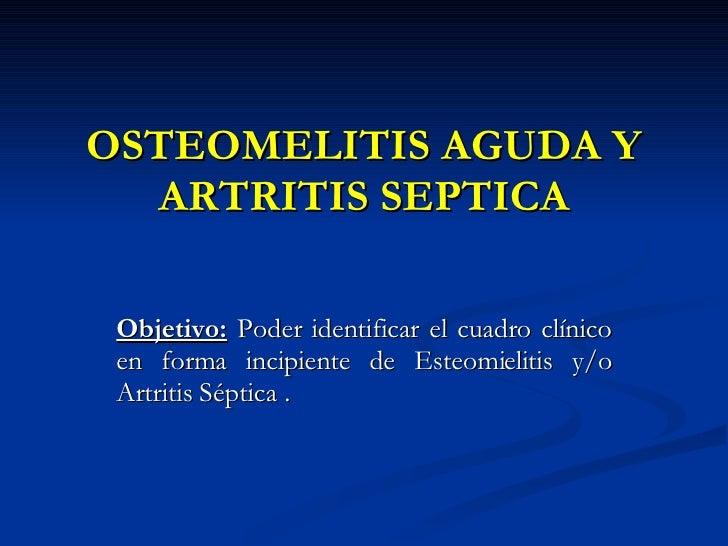 OSTEOMELITIS AGUDA Y ARTRITIS SEPTICA Objetivo:  Poder identificar el cuadro clínico en forma incipiente de Esteomielitis ...