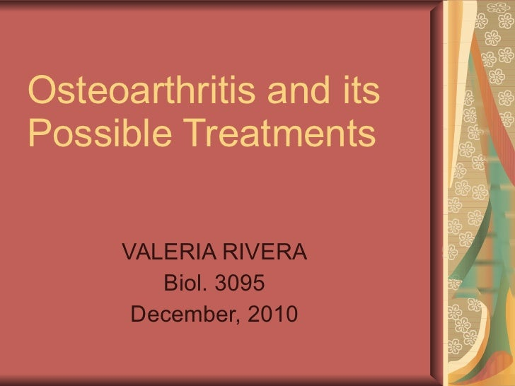 Osteoarthritis and its Possible Treatments VALERIA RIVERA Biol. 3095 December, 2010