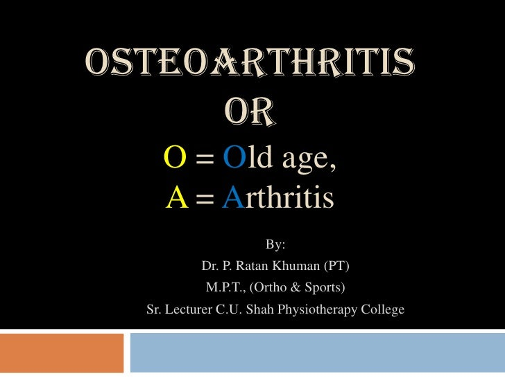 OSTEOARTHRITIS     OR    O = Old age,    A = Arthritis                      By:           Dr. P. Ratan Khuman (PT)        ...