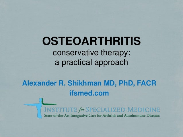 OSTEOARTHRITIS conservative therapy: a practical approach Alexander R. Shikhman MD, PhD, FACR ifsmed.com