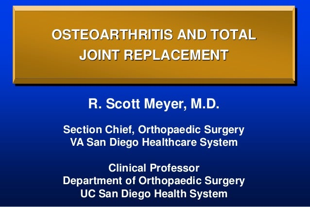 OSTEOARTHRITIS AND TOTAL JOINT REPLACEMENT R. Scott Meyer, M.D. Section Chief, Orthopaedic Surgery VA San Diego Healthcare...