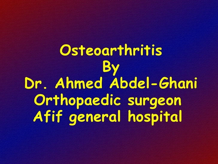 Osteoarthritis By Dr. Ahmed Abdel-Ghani Orthopaedic surgeon  Afif general hospital