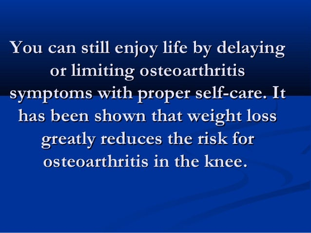 You can still enjoy life by delaying     or limiting osteoarthritissymptoms with proper self-care. It has been shown that ...