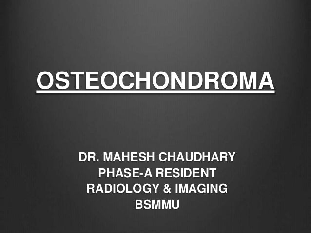 OSTEOCHONDROMA DR. MAHESH CHAUDHARY PHASE-A RESIDENT RADIOLOGY & IMAGING BSMMU
