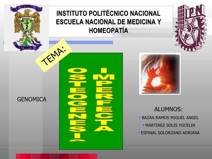 INSTITUTO POLITÉCNICO NACIONAL ESCUELA NACIONAL DE MEDICINA Y HOMEOPATÍA OSTEOGENESIS IMPERFECTA TEMA: GENOMICA <ul><li>AL...