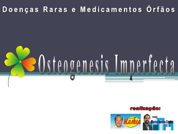 Osteogenesis Imperfecta • Osteo= osso +Genesis= criação + Imperfecta=Imperfeita  • A Osteogenesis Imperfecta (OI), é uma d...