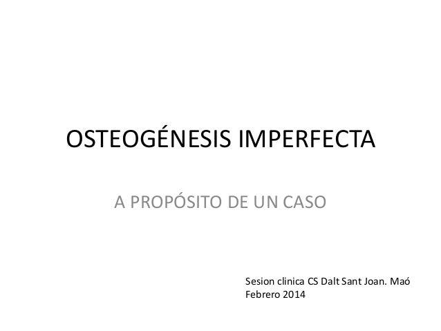OSTEOGÉNESIS IMPERFECTA A PROPÓSITO DE UN CASO  Sesion clinica CS Dalt Sant Joan. Maó Febrero 2014