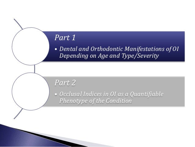 Part 1• Dental and Orthodontic Manifestations of OI  Depending on Age and Type/SeverityPart 2• Occlusal Indices in OI as a...