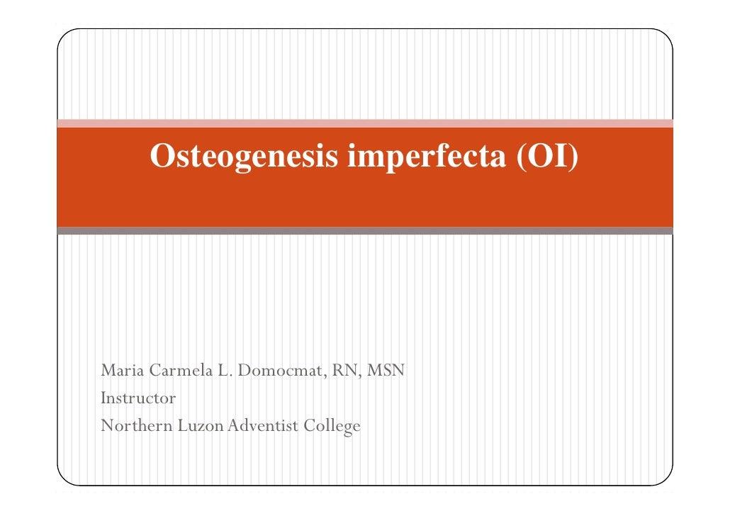 Osteogenesis imperfecta (OI)Maria Carmela L. Domocmat, RN, MSNInstructorNorthern Luzon Adventist College